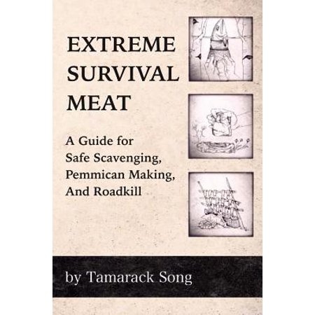 Extreme Survival Meat : A Guide for Safe Scavenging, Pemmican Making, and Roadkill