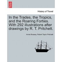 In the Trades, the Tropics, and the Roaring Forties. with 292 Illustrations After Drawings by R. T. Pritchett.