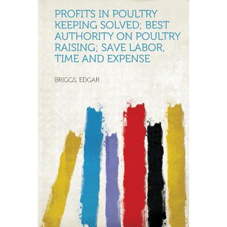 Profits in Poultry Keeping Solved; Best Authority on Poultry Raising; Save Labor, Time and (Best Time To Ask For A Raise)