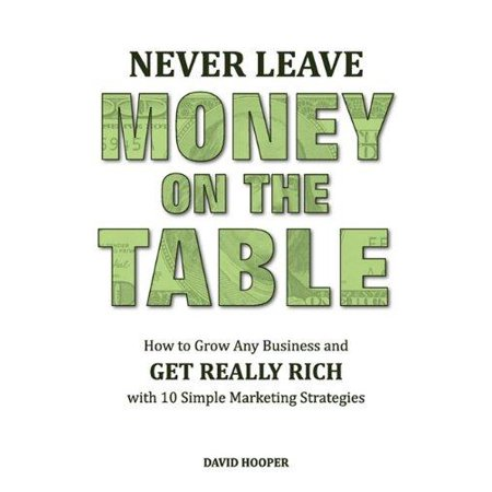 Never Leave Money On The Table   How To Grow Any Business And Get Really Rich With 10 Simple Marketing Strategies