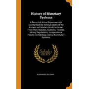 History of Monetary Systems: A Record of Actual Experiments in Money Made by Various States of the Ancient and Modern World, as Drawn From Their Statutes, Customs, Treaties, Mining Regulations, Jurisp
