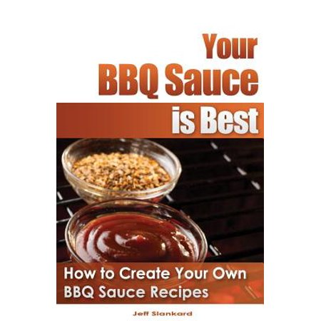 Your BBQ Sauce Is Best : How to Create Your Own BBQ Sauce