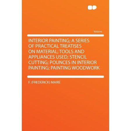 Interior Painting; A Series of Practical Treatises on Material; Tools and Appliances Used; Stencil Cutting; Pounces in Interior Painting; Painting