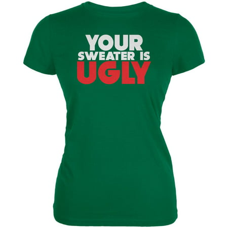 (Christmas Your Sweater Is Ugly Kelly Green Juniors Soft T-Shirt)