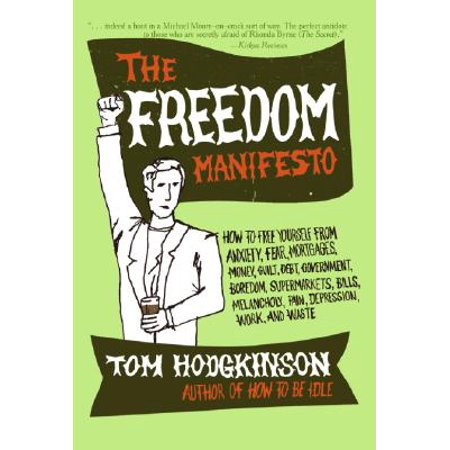 The Freedom Manifesto : How to Free Yourself from Anxiety, Fear, Mortgages, Money, Guilt, Debt, Government, Boredom, Supermarkets, Bills, Melancholy, Pain, Depression, Work, and