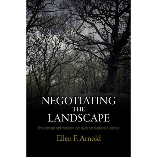 Negotiating the Landscape: Environment and Monastic Identity in the Medieval Ardennes