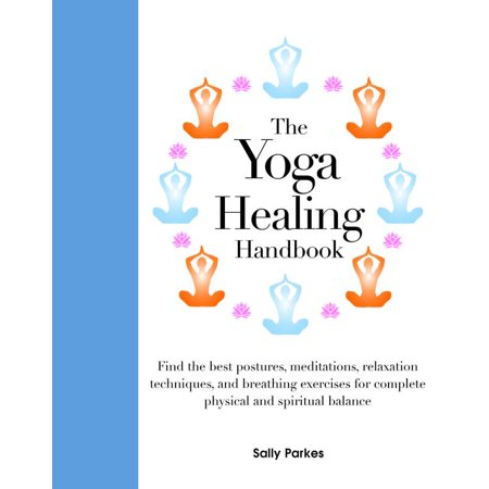 The Yoga Healing Handbook : Discover the Best Postures, Meditations, and Breathing Exercises for Complete Physical and Spiritual