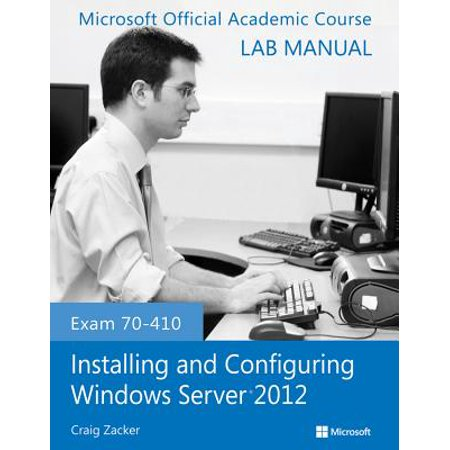 Exam 70-410 Installing and Configuring Windows Server 2012 Lab (Exam 410 Installing And Configuring Windows Server 2012)