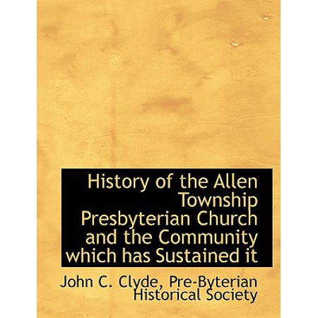 History of the Allen Township Presbyterian Church and the Community Which Has Sustained It