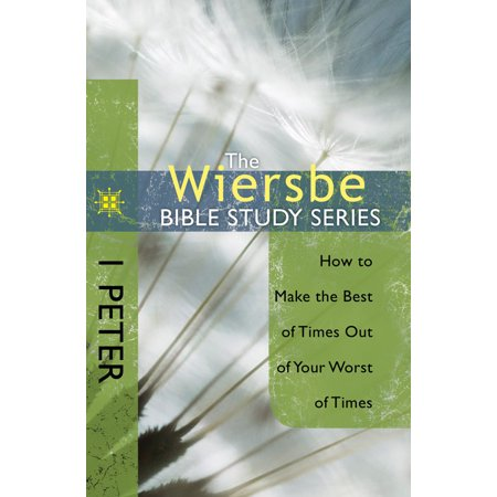 The Wiersbe Bible Study Series: 1 Peter : How to Make the Best of Times Out of Your Worst of