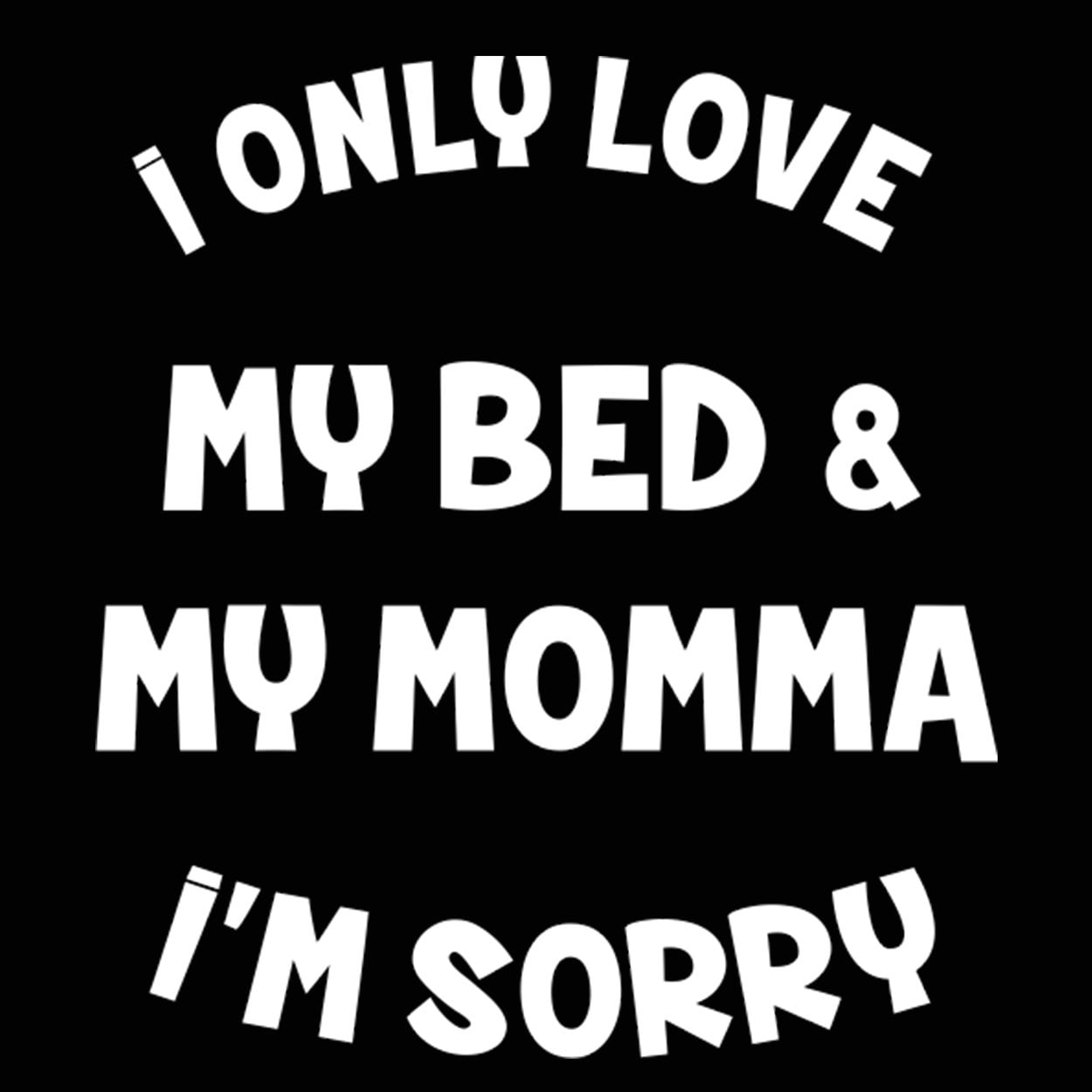 I only love my bed and my mom I/'m Sorry Shirt