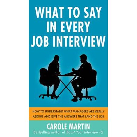 What to Say in Every Job Interview: How to Understand What Managers are Really Asking and Give the Answers that Land the Job -