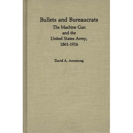 Bullets and Bureaucrats : The Machine Gun and the United States Army, 1861-1916