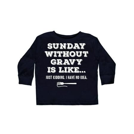 - Sunday Without Gravy Toddler Long Sleeve T-Shirt