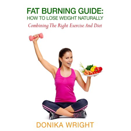 Fat Burning Guide: How to Lose Weight Naturally - Combining the Right Exercise and Diet -