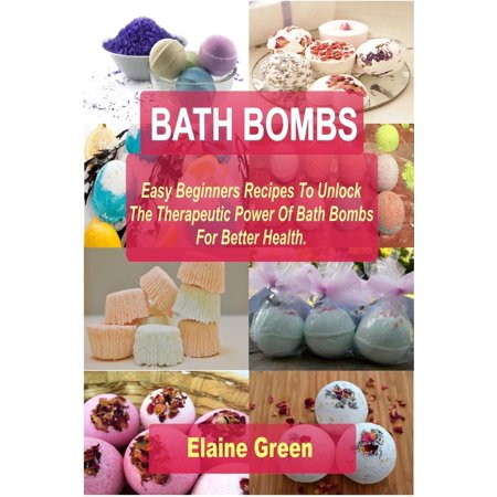 Bath Bombs: Easy Beginners Recipes To Unlock The Therapeutic Power Of Bath Bombs For Better Health - (Best Bath Bomb Recipe)