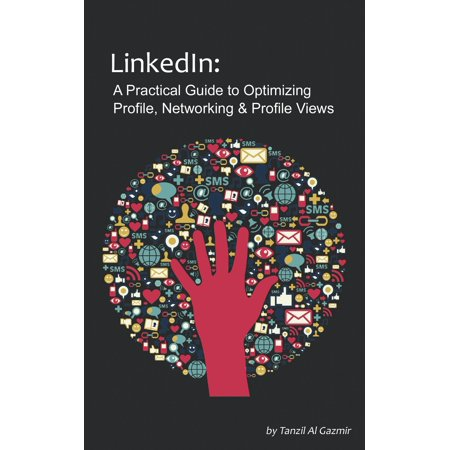 LinkedIn: A Practical Guide to Optimizing Profile, Networking & Profile Views - eBook