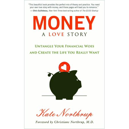 Money, A Love Story : Untangle Your Financial Woes and Create the Life You Really Want