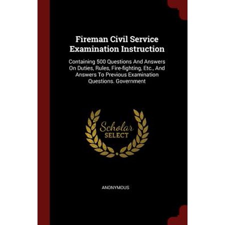 Fireman Civil Service Examination Instruction : Containing 500 Questions and Answers on Duties, Rules, Fire-Fighting, Etc., and Answers to Previous Examination Questions. (History And Government Questions For The Naturalization Test)