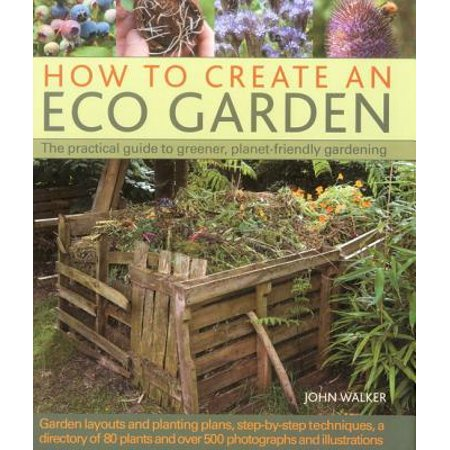 How to Create an Eco Garden : The Practical Guide to Greener, Planet-Friendly Gardening. Step-By-Step Techniques, a Directory of Over 80 Plants and Over 500 Photographs and (Create A Group Policy In Active Directory)