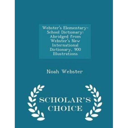 Websters Elementary School Dictionary  Abridged From Websters New International Dictionary  900 Illustrations   Scholars Choice Edition