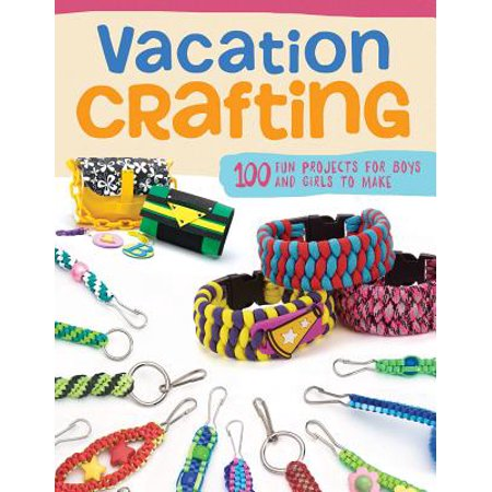 Vacation Crafting : 150+ Summer Camp Projects for Boys & Girls to Make (Camp Crafts)