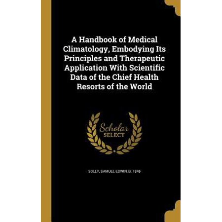 A Handbook Of Medical Climatology  Embodying Its Principles And Therapeutic Application With Scientific Data Of The Chief Health Resorts Of The World