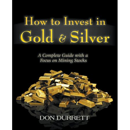 How to Invest in Gold & Silver: A Complete Guide With a Focus on Mining Stocks - (Best Silver Mining Stocks)