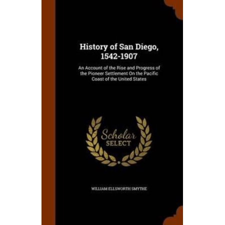 History Of San Diego  1542 1907  An Account Of The Rise And Progress Of The Pioneer Settlement On The Pacific Coast Of The United States