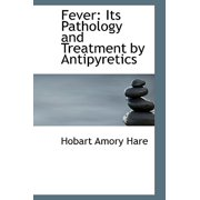 Fever : Its Pathology and Treatment by Antipyretics