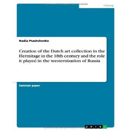 Holland Collection - Creation of the Dutch Art Collection in the Hermitage in the 18th Century and the Role It Played in the Westernization of Russia