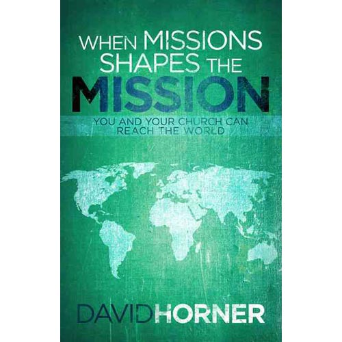 When Missions Shapes the Mission: You and Your Church Can Reach the World