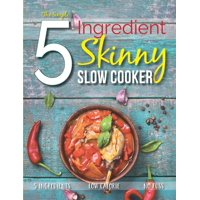 The Simple 5 Ingredient Skinny Slow Cooker : 5 Ingredients, Low Calorie, No Fuss