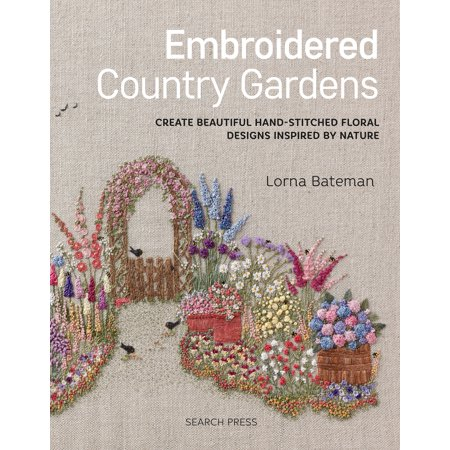 Embroidered Country Gardens : Create beautiful hand-stitched floral designs inspired by nature Create Beautiful Designs