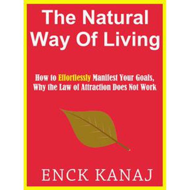 The Natural Way Of Living How To Effortlessly Manifest Your Goals Why The Law Of Attraction Does Not Work Ebook Walmart Com Walmart Com