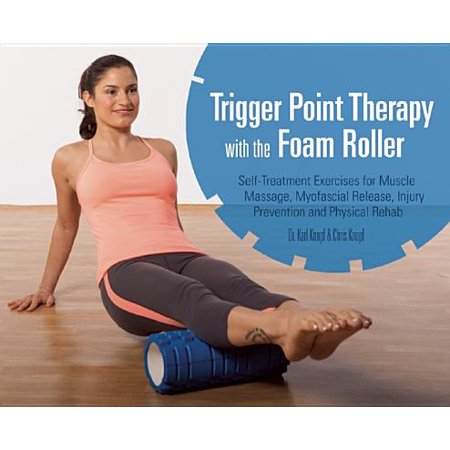 Trigger Point Therapy with the Foam Roller : Self-Treatment Exercises for Muscle Massage, Myofascial Release, Injury Prevention and Physical