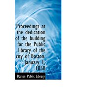 Proceedings at the Dedication of the Building for the Public Library of the City of Boston. January