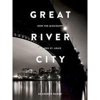 Great River City : How the Mississippi Shaped St. Louis