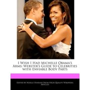 I Wish I Had Michelle Obama's Arms : Webster's Guide to Celebrities with Enviable Body Parts