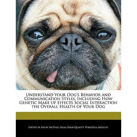 Understand Your Dog's Behavior and Communication Styles, Including How Genetic Make Up Effects Social Interaction the Overall Health of Your