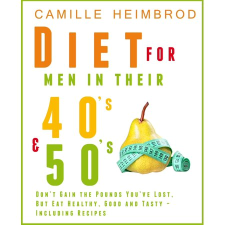 Weight Maintenance Diet for Men in their 40's and 50's: Don't Gain the Pounds You've Lost, But Eat Healthy, Good and Tasty – Including Recipes -
