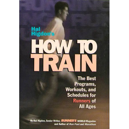 Hal Higdon's How to Train : The Best Programs, Workouts, And Schedules For Runners Of All