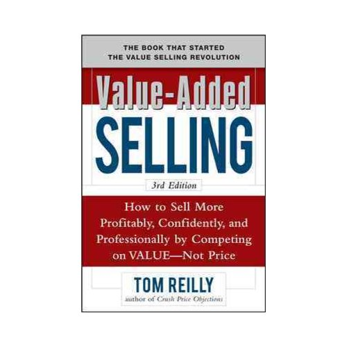 Value-Added Selling: How to Sell More Profitably, Confidently, and Professionally by Competing on Value, Not Price