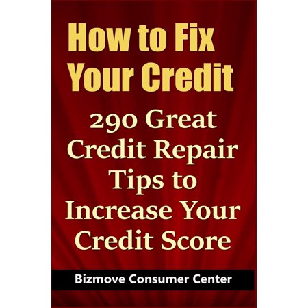 How to Fix Your Credit : 290 Great Credit Repair Tips to Increase Your Credit