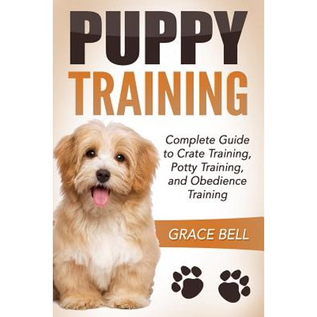 Puppy Training : Complete Guide to Crate Training, Potty Training, and Obedience