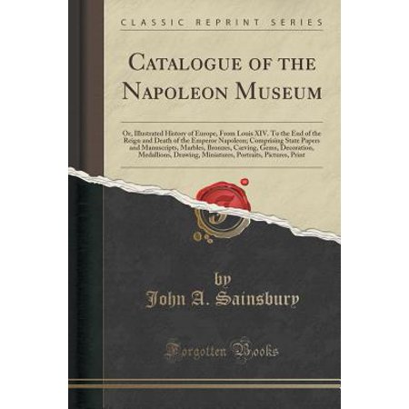 - Catalogue of the Napoleon Museum : Or, Illustrated History of Europe, from Louis XIV. to the End of the Reign and Death of the Emperor Napoleon; Comprising State Papers and Manuscripts, Marbles, Bronzes, Carving, Gems, Decoration, Medallions, Drawing, Mini