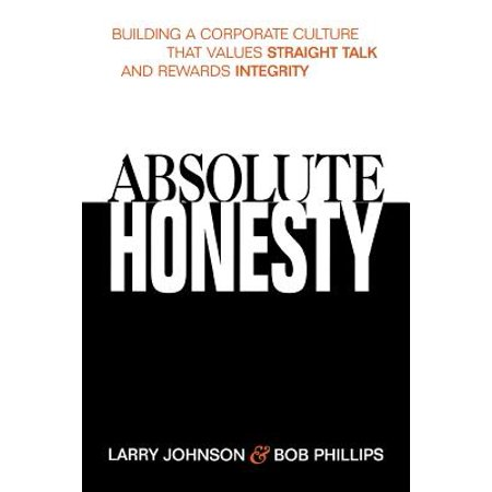 Absolute Honesty: Building a Corporate Culture That Values Straight Talk and Rewards