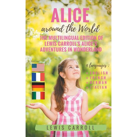 Alice around the World : The multilingual edition of Lewis Carroll's Alice's Adventures in Wonderland (English - French - German - Italian) -