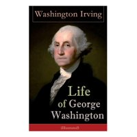 Life of George Washington (Illustrated): Biography of the First President of the United States, Commander-in-Chief during the Revolutionary War, and One of the Founding Fathers (Paperback)