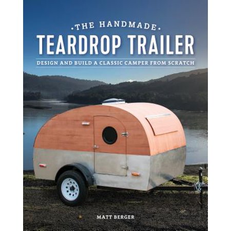 The Handmade Teardrop Trailer : Design & Build a Classic Tiny Camper from (The Best Egg Drop Design)